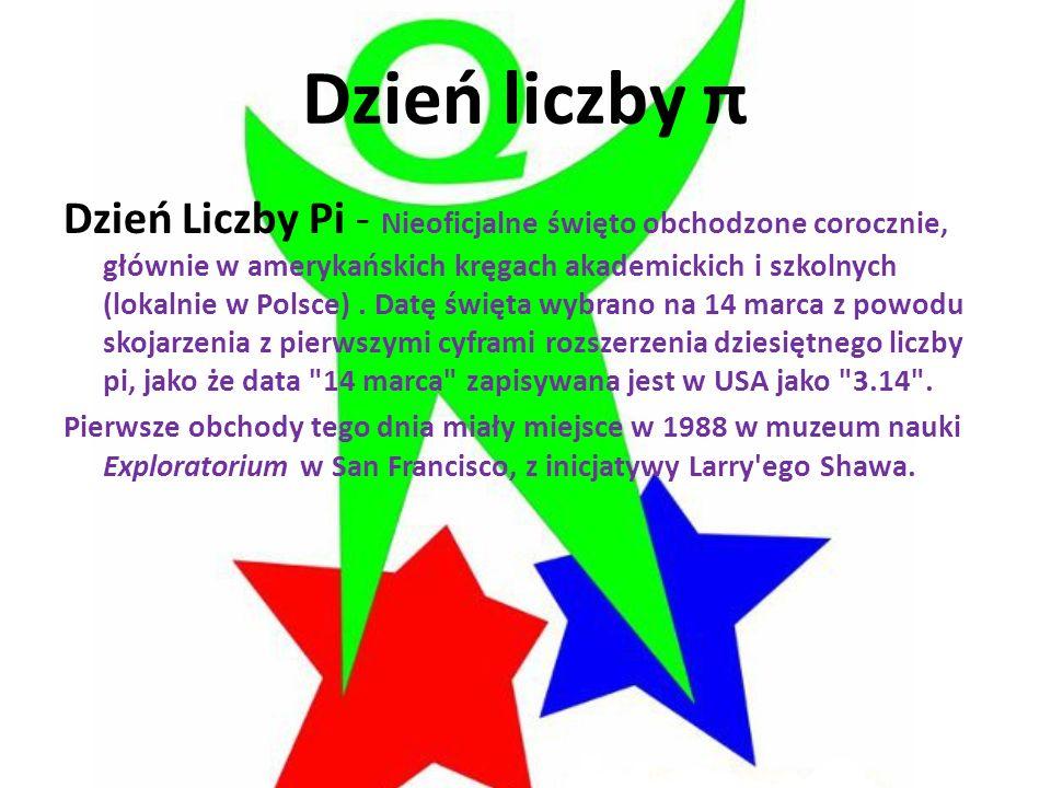 Dzień liczby π Dzień Liczby Pi - Nieoficjalne święto obchodzone corocznie, głównie w amerykańskich kręgach akademickich i szkolnych (lokalnie w Polsce