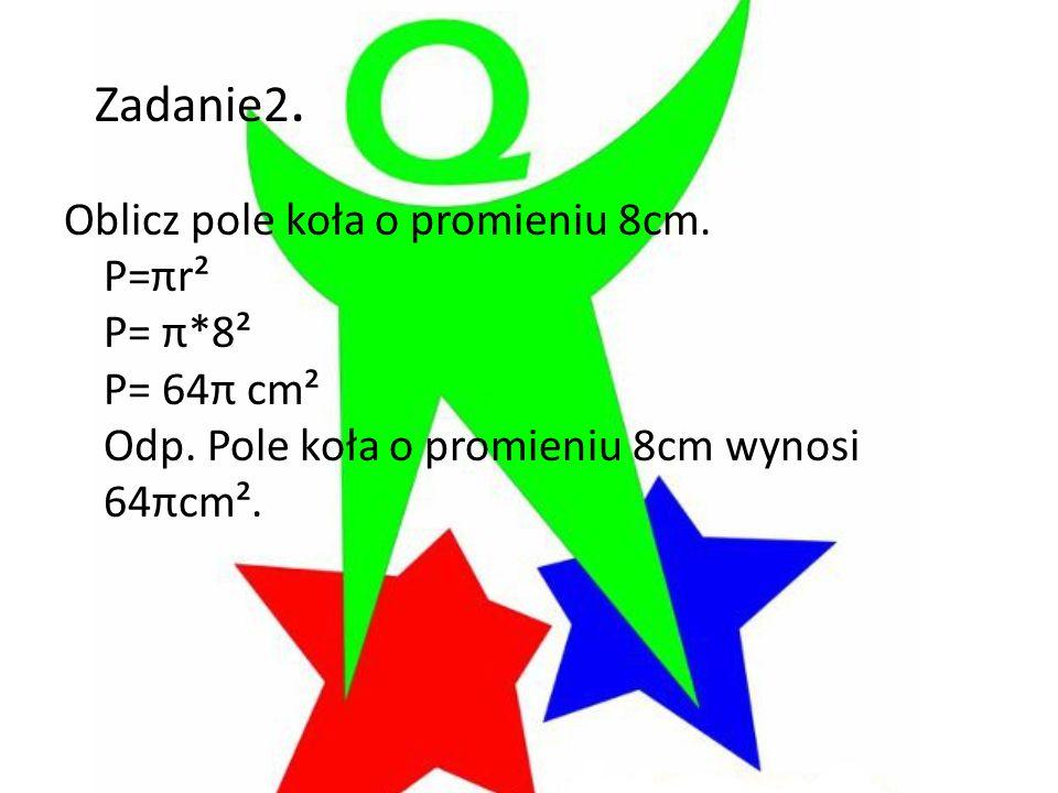 Zadanie2. Oblicz pole koła o promieniu 8cm. P=πr² P= π*8² P= 64π cm² Odp. Pole koła o promieniu 8cm wynosi 64πcm².