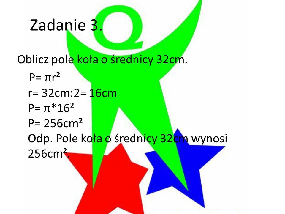 Zadanie 3. Oblicz pole koła o średnicy 32cm. P= πr² r= 32cm:2= 16cm P= π*16² P= 256cm² Odp. Pole koła o średnicy 32cm wynosi 256cm².