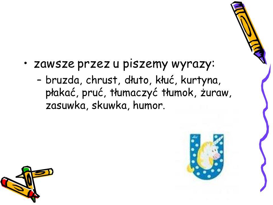 zawsze przez u piszemy wyrazy: –bruzda, chrust, dłuto, kłuć, kurtyna, płakać, pruć, tłumaczyć tłumok, żuraw, zasuwka, skuwka, humor.