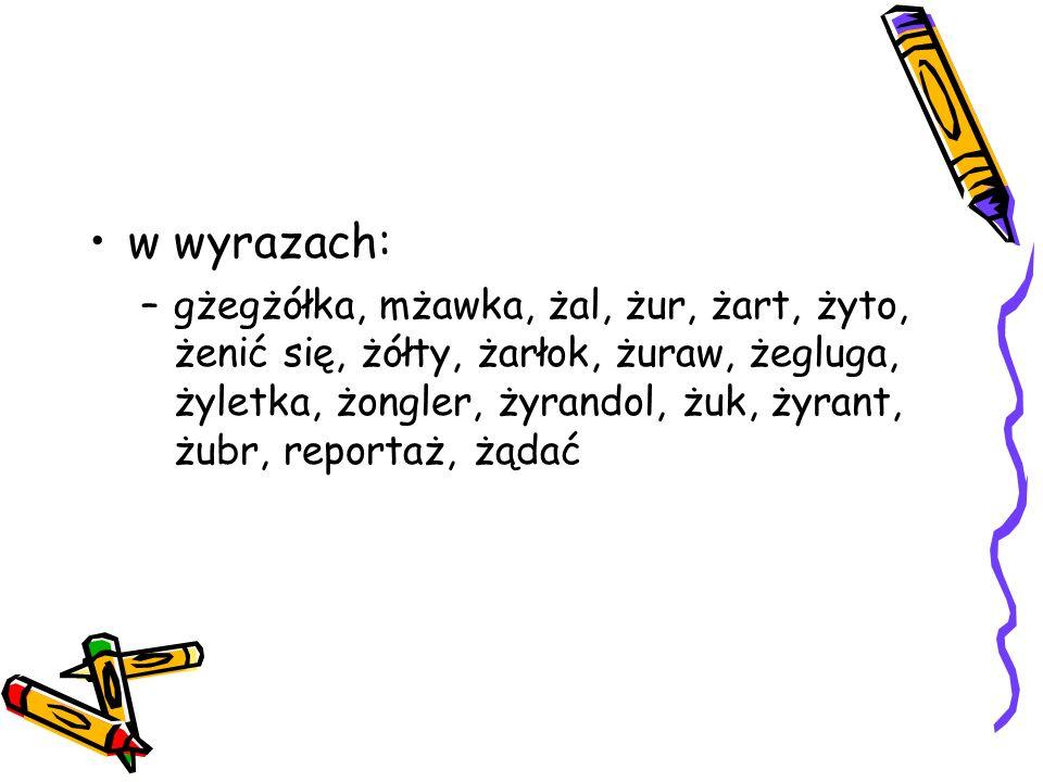 w wyrazach: –gżegżółka, mżawka, żal, żur, żart, żyto, żenić się, żółty, żarłok, żuraw, żegluga, żyletka, żongler, żyrandol, żuk, żyrant, żubr, reportaż, żądać