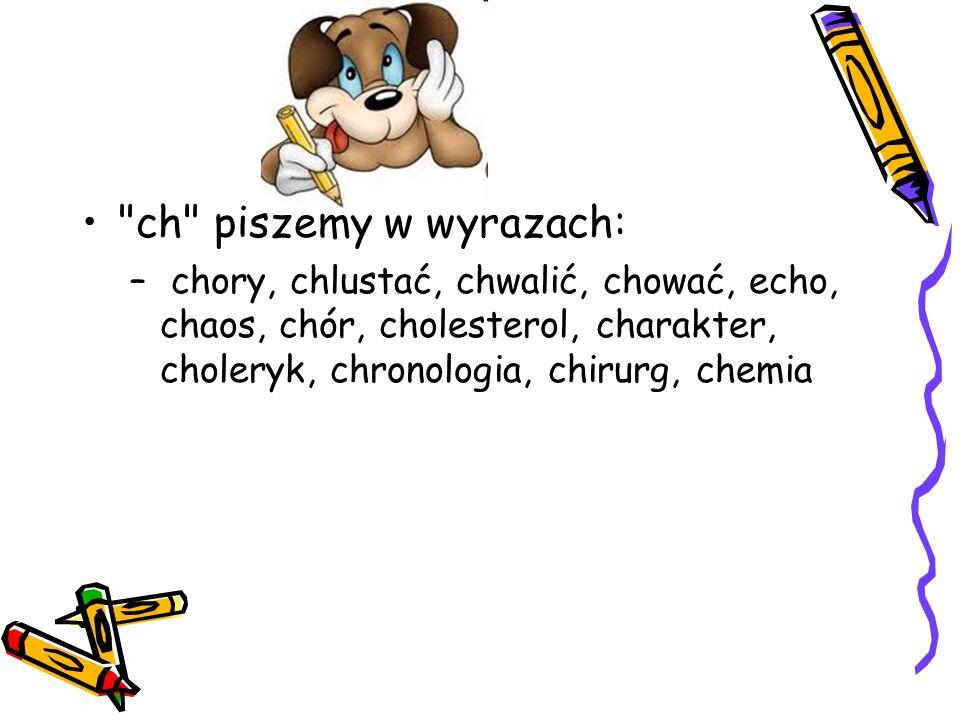 ch piszemy w wyrazach: – chory, chlustać, chwalić, chować, echo, chaos, chór, cholesterol, charakter, choleryk, chronologia, chirurg, chemia