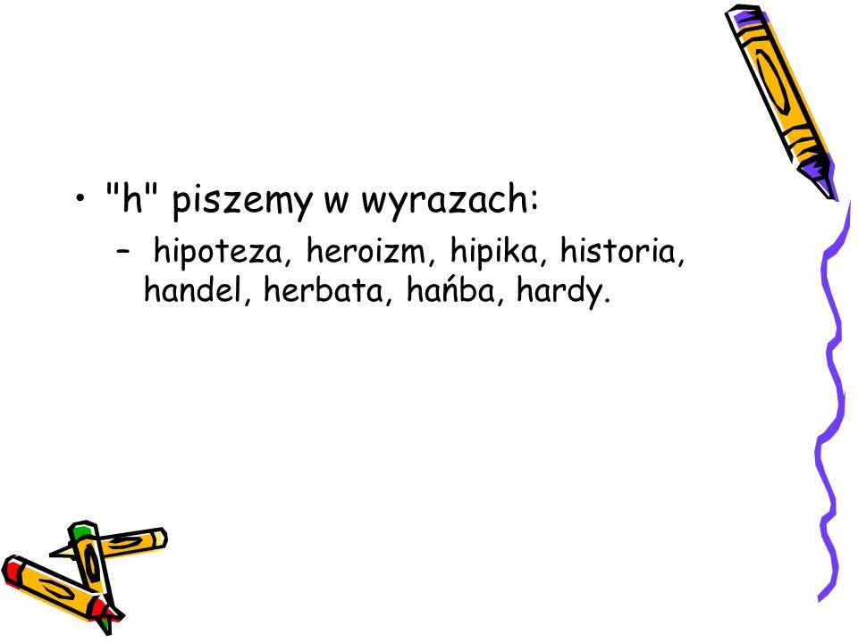 h piszemy w wyrazach: – hipoteza, heroizm, hipika, historia, handel, herbata, hańba, hardy.