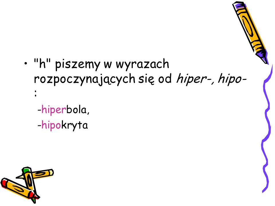 h piszemy w wyrazach rozpoczynających się od hiper-, hipo- : -hiperbola, -hipokryta