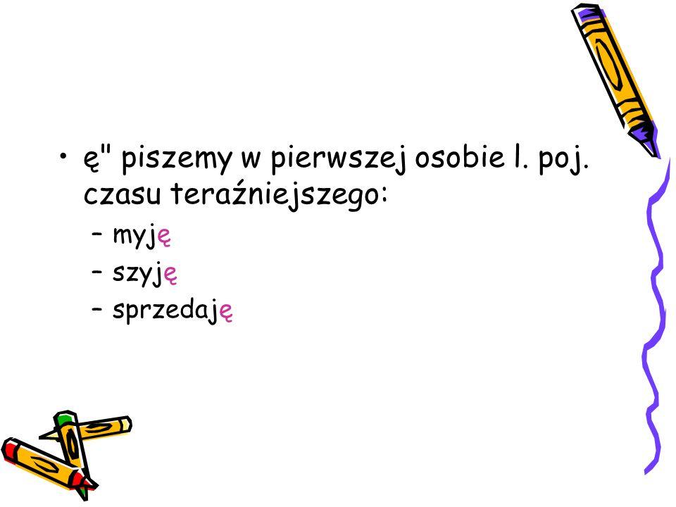 ę piszemy w pierwszej osobie l. poj. czasu teraźniejszego: –myję –szyję –sprzedaję