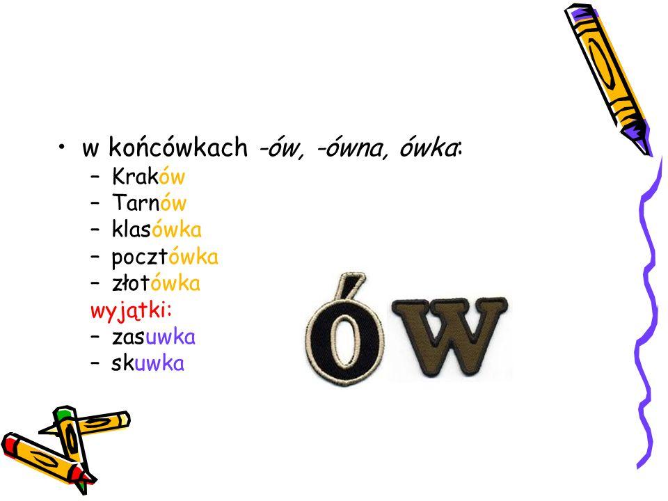 w końcówkach -ów, -ówna, ówka: –Kraków –Tarnów –klasówka –pocztówka –złotówka wyjątki: –zasuwka –skuwka