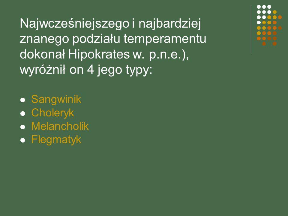 Najwcześniejszego i najbardziej znanego podziału temperamentu dokonał Hipokrates w. p.n.e.), wyróżnił on 4 jego typy: Sangwinik Choleryk Melancholik F