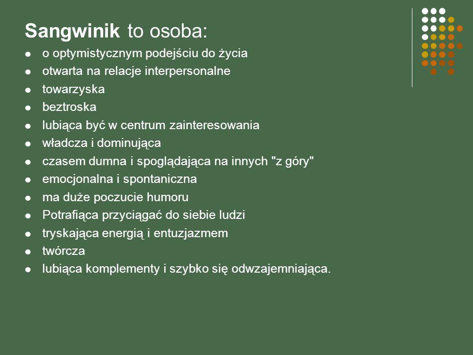 Sangwinik to osoba: o optymistycznym podejściu do życia otwarta na relacje interpersonalne towarzyska beztroska lubiąca być w centrum zainteresowania
