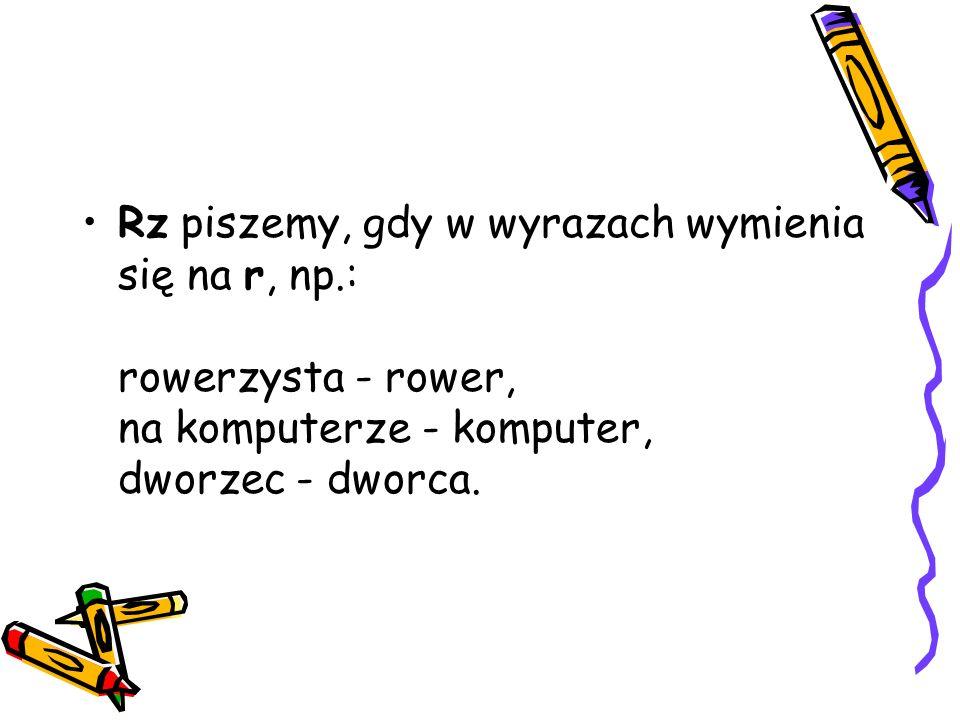 Rz piszemy w zakończeniach wyrazów: arz erz mierz mistrz np.: bramkarz, pisarz, harcerz, rycerz, ciśnieniomierz, Sandomierz, burmistrz, zegarmistrz.