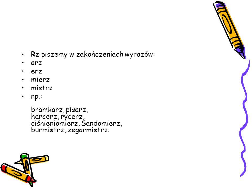 Rz piszemy po spółgłoskach: b, p, d, t, g, k, ch, j, w, np.: brzeg, brzoza, przebój, sprzedawca, drzewo, modrzew, trzeba, patrzeć, grzyb, pielgrzym, chrzan, chrząszcz, spojrzeć, ujrzeć, wrzesień, wrzeciono.