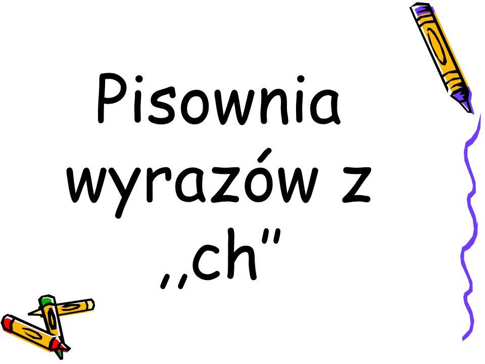 Ch piszemy, gdy wymienia się w innych formach tego samego wyrazu lub w innych wyrazach na: sz np.: mucha - muszka, wydmuchać - wydmuszka, trochę - troszkę,