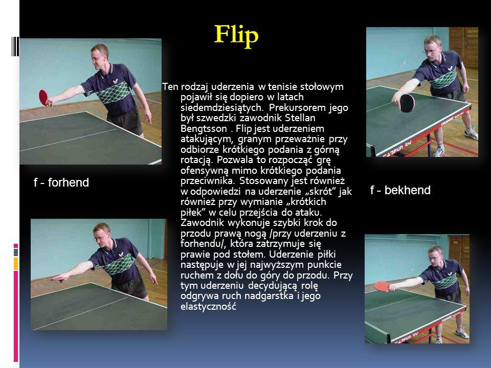 Flip. f - forhend f - bekhend Ten rodzaj uderzenia w tenisie stołowym pojawił się dopiero w latach siedemdziesiątych. Prekursorem jego był szwedzki za