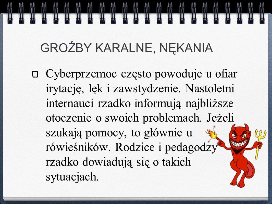 GROŹBY KARALNE, NĘKANIA Cyberprzemoc często powoduje u ofiar irytację, lęk i zawstydzenie. Nastoletni internauci rzadko informują najbliższe otoczenie