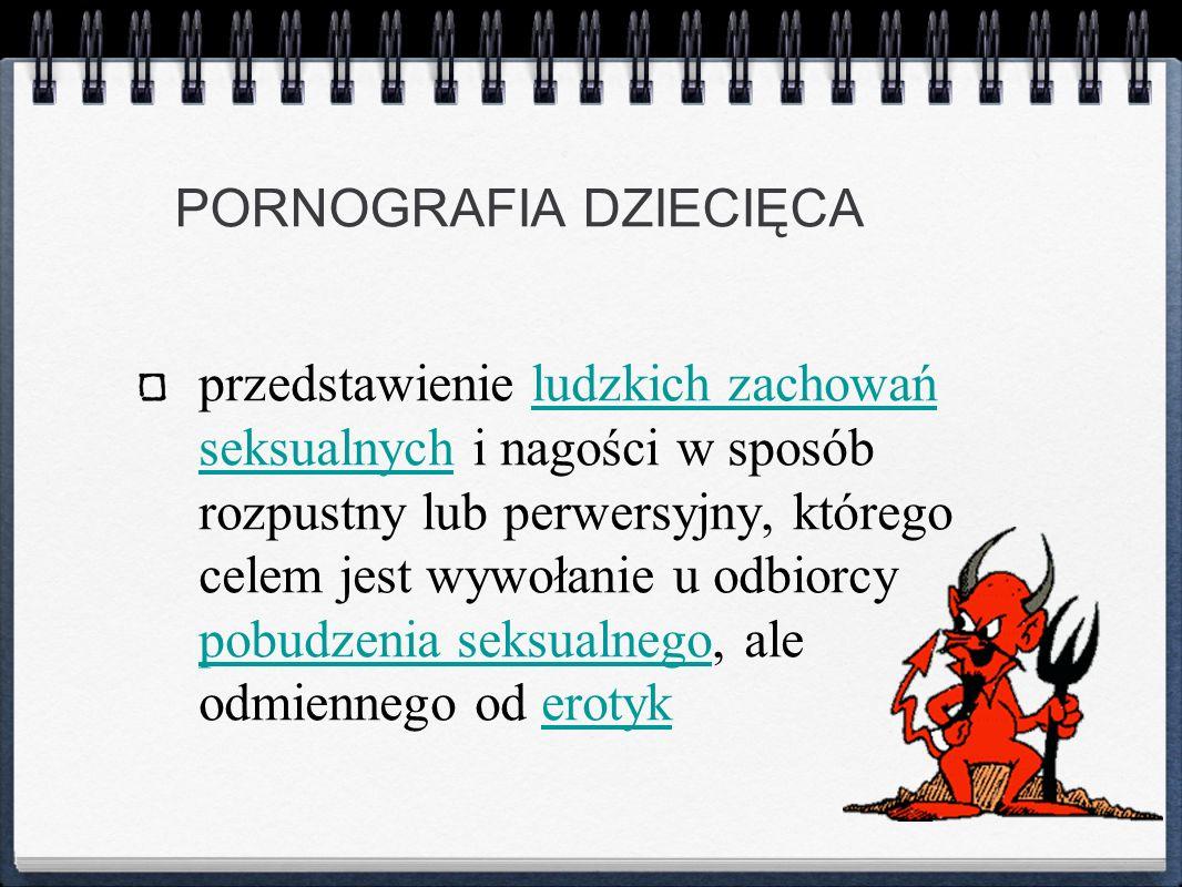 PORNOGRAFIA DZIECIĘCA przedstawienie ludzkich zachowań seksualnych i nagości w sposób rozpustny lub perwersyjny, którego celem jest wywołanie u odbior