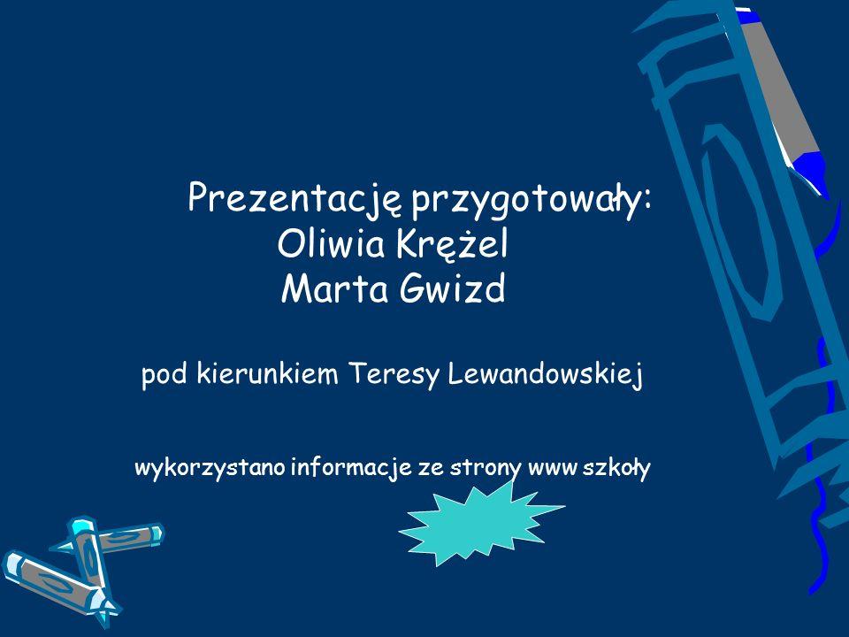 Prezentację przygotowały: Oliwia Krężel Marta Gwizd pod kierunkiem Teresy Lewandowskiej wykorzystano informacje ze strony www szkoły