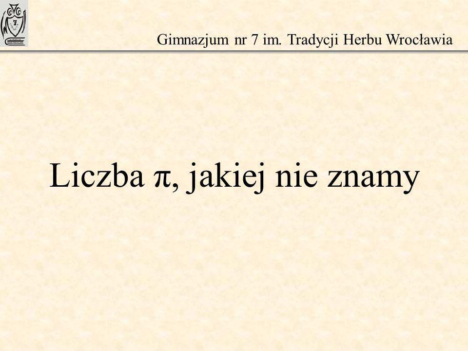 Liczba π, jakiej nie znamy Gimnazjum nr 7 im. Tradycji Herbu Wrocławia