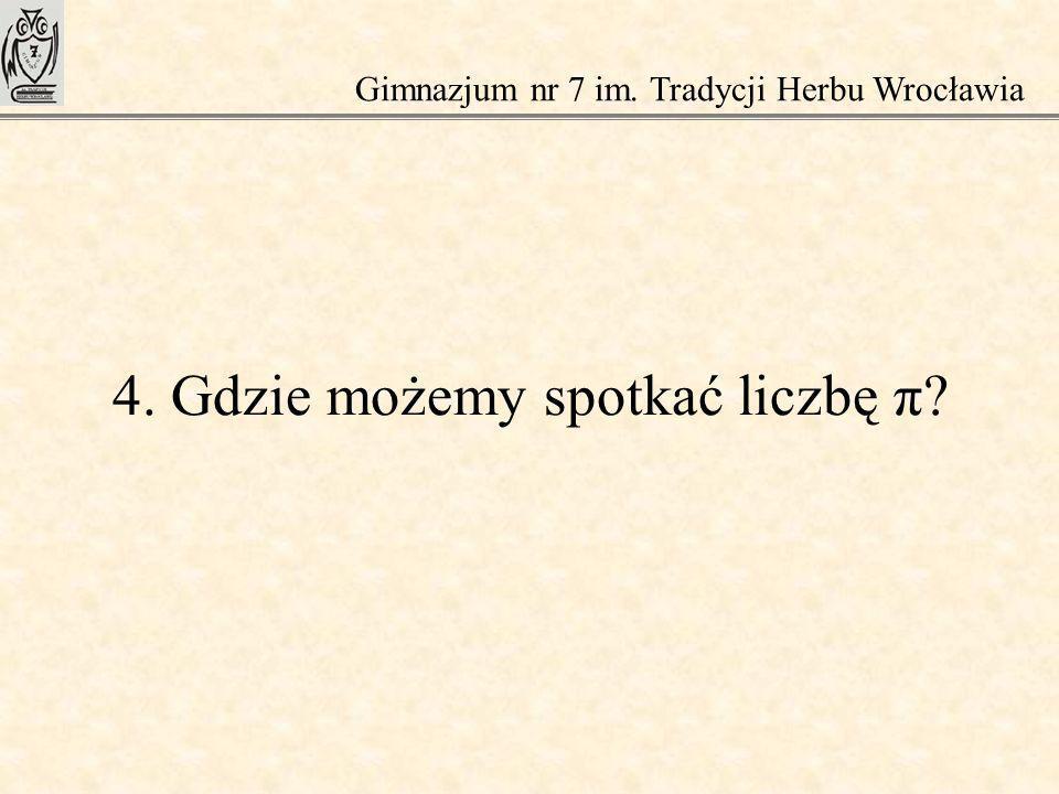 4. Gdzie możemy spotkać liczbę π? Gimnazjum nr 7 im. Tradycji Herbu Wrocławia