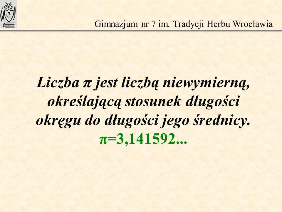 Liczba π jest liczbą niewymierną, określającą stosunek długości okręgu do długości jego średnicy. π=3,141592... Gimnazjum nr 7 im. Tradycji Herbu Wroc