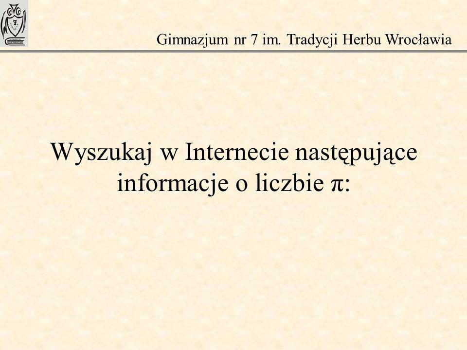 Wyszukaj w Internecie następujące informacje o liczbie π: Gimnazjum nr 7 im. Tradycji Herbu Wrocławia