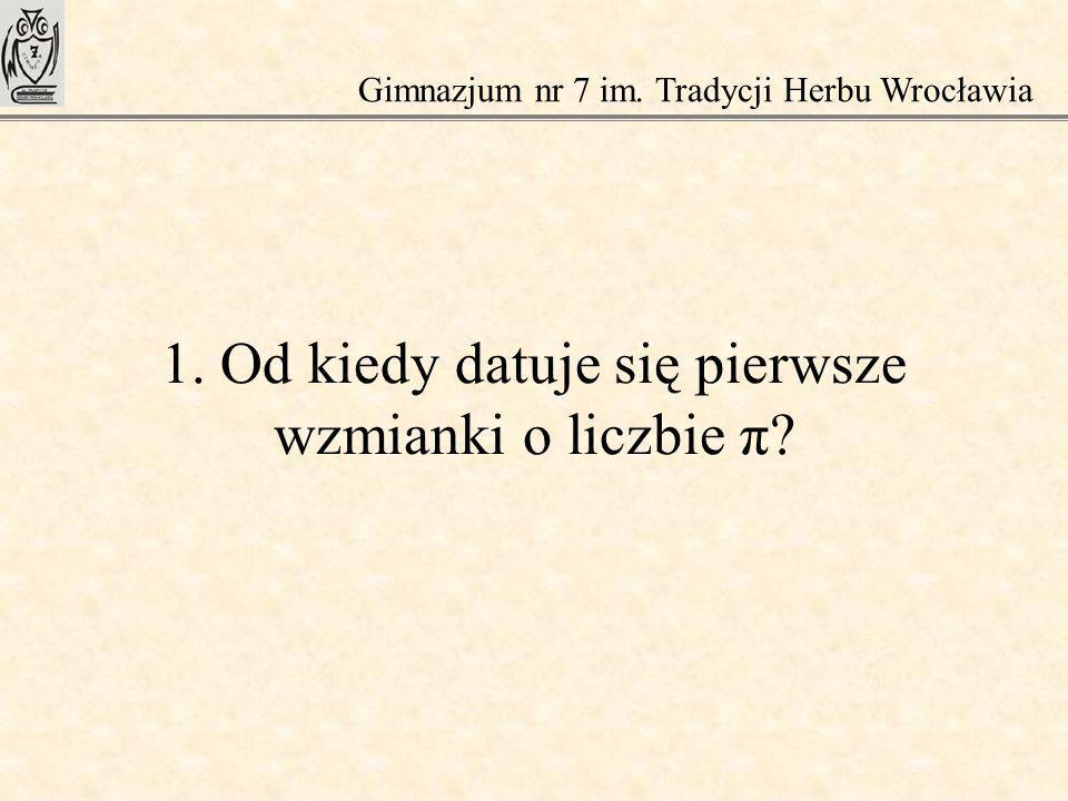 1. Od kiedy datuje się pierwsze wzmianki o liczbie π? Gimnazjum nr 7 im. Tradycji Herbu Wrocławia
