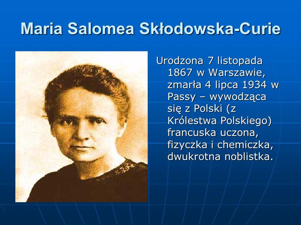 Maria Salomea Skłodowska-Curie Urodzona 7 listopada 1867 w Warszawie, zmarła 4 lipca 1934 w Passy – wywodząca się z Polski (z Królestwa Polskiego) francuska uczona, fizyczka i chemiczka, dwukrotna noblistka.