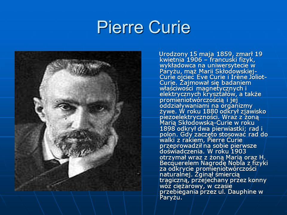 Pierre Curie Urodzony 15 maja 1859, zmarł 19 kwietnia 1906 – francuski fizyk, wykładowca na uniwersytecie w Paryżu, mąż Marii Skłodowskiej- Curie ojciec Eve Curie i Irène Joliot- Curie.