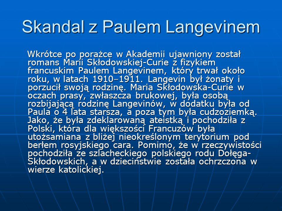 Skandal z Paulem Langevinem Wkrótce po porażce w Akademii ujawniony został romans Marii Skłodowskiej-Curie z fizykiem francuskim Paulem Langevinem, który trwał około roku, w latach 1910–1911.
