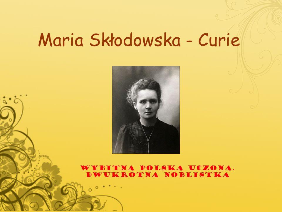 Maria Skłodowska - Curie WYBITNA POLSKA UCZONA. DWUKROTNA NOBLISTKA