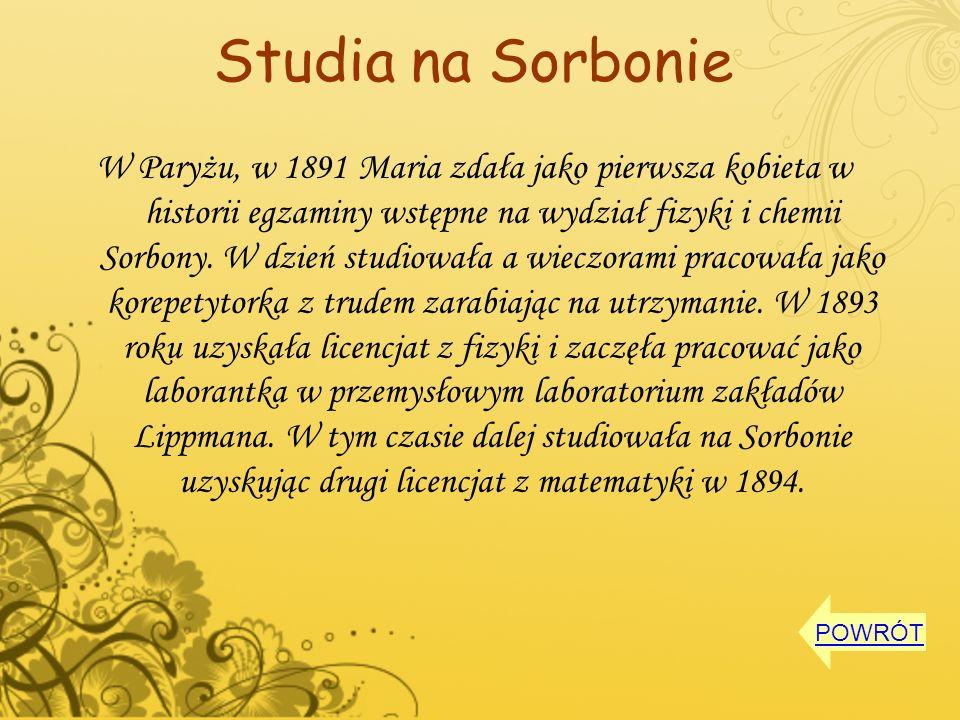 Studia na Sorbonie W Paryżu, w 1891 Maria zdała jako pierwsza kobieta w historii egzaminy wstępne na wydział fizyki i chemii Sorbony. W dzień studiowa