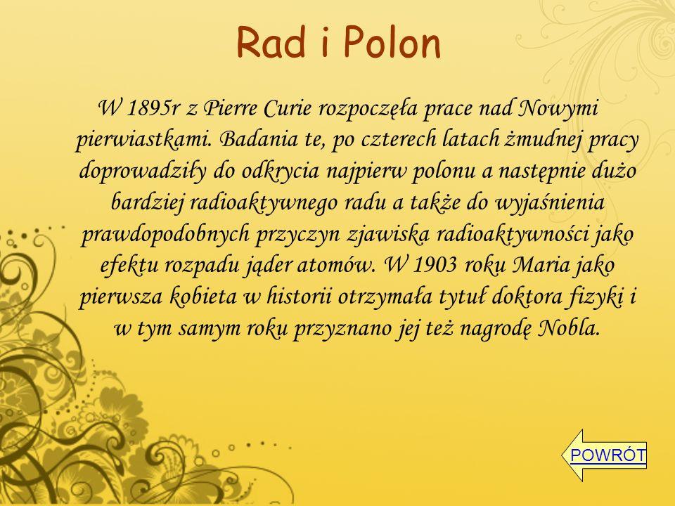 Rad i Polon W 1895r z Pierre Curie rozpoczęła prace nad Nowymi pierwiastkami. Badania te, po czterech latach żmudnej pracy doprowadziły do odkrycia na