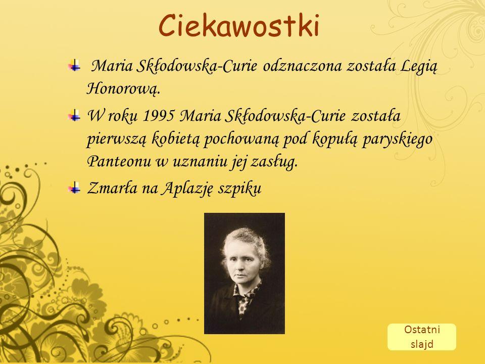Ciekawostki Maria Skłodowska-Curie odznaczona została Legią Honorową. W roku 1995 Maria Skłodowska-Curie została pierwszą kobietą pochowaną pod kopułą