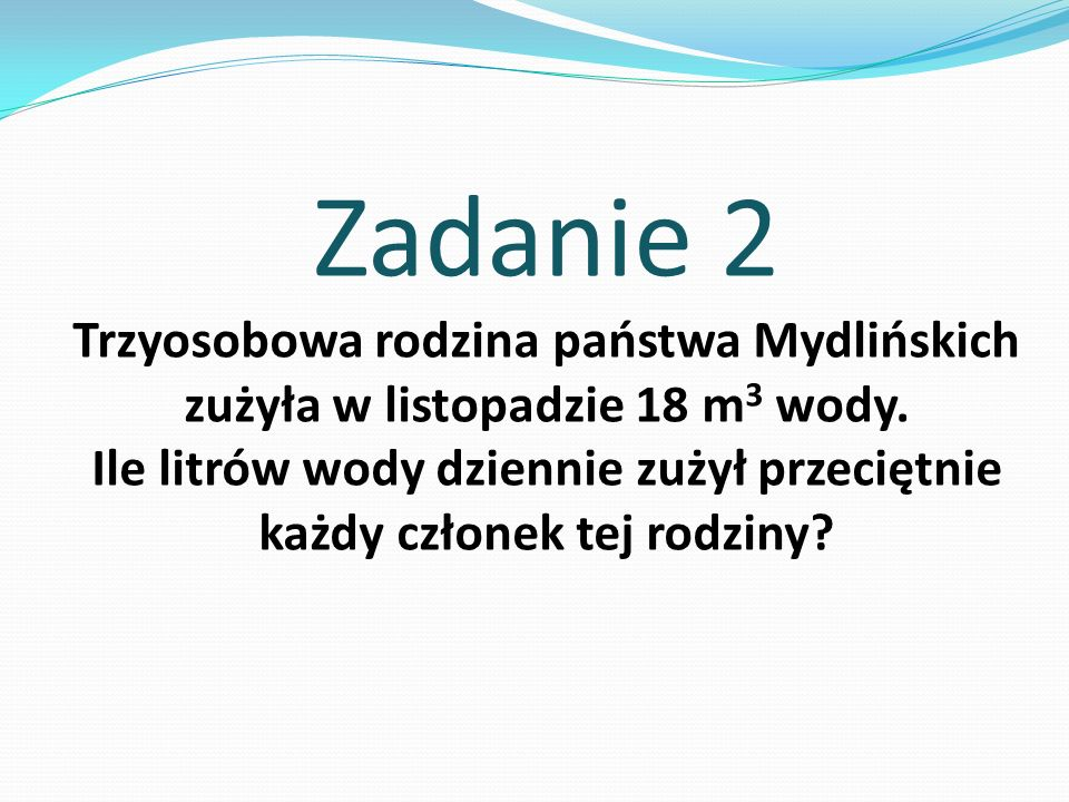 Zadanie 2 Trzyosobowa rodzina państwa Mydlińskich zużyła w listopadzie 18 m 3 wody. Ile litrów wody dziennie zużył przeciętnie każdy członek tej rodzi