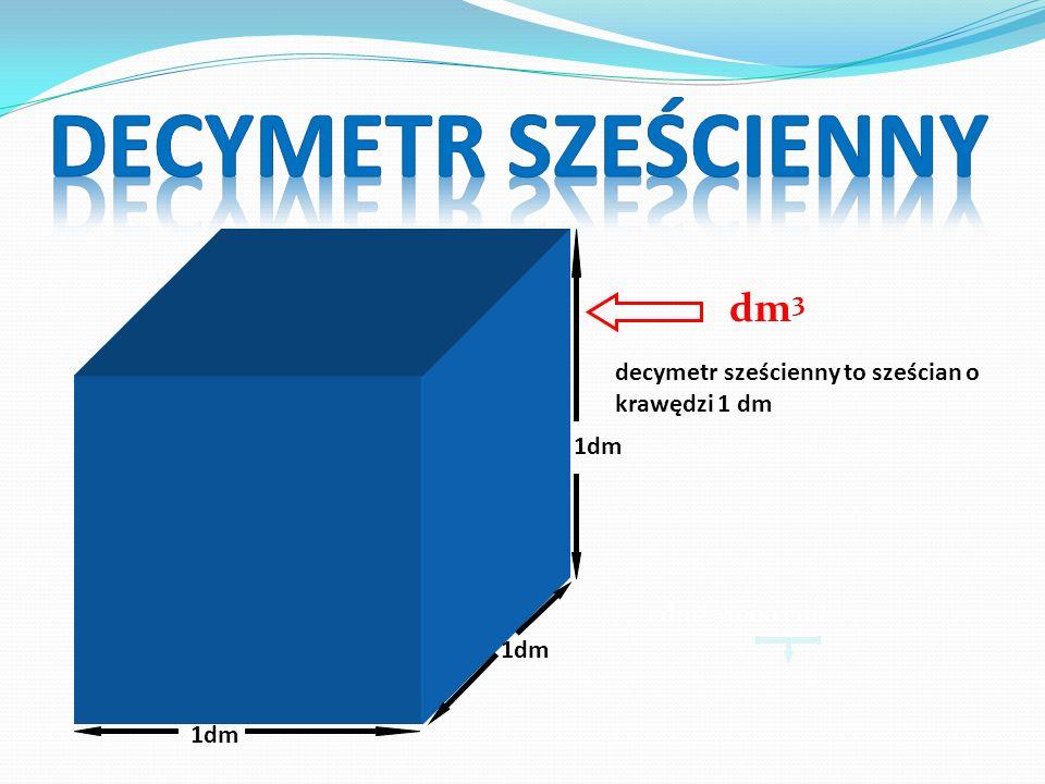 dm 3 decymetr sześcienny to sześcian o krawędzi 1 dm 1dm 1 dm 3 =1000 cm 3
