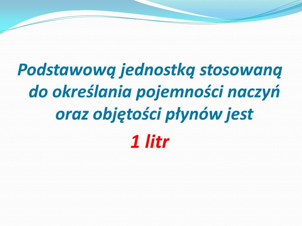 Podstawową jednostką stosowaną do określania pojemności naczyń oraz objętości płynów jest 1 litr