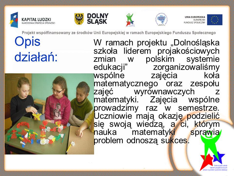 Opis działań: W ramach projektu Dolnośląska szkoła liderem projakościowych zmian w polskim systemie edukacji zorganizowaliśmy wspólne zajęcia koła matematycznego oraz zespołu zajęć wyrównawczych z matematyki.