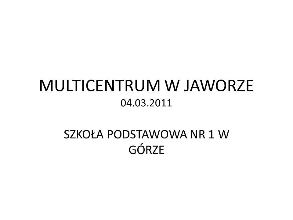 MULTICENTRUM W JAWORZE 04.03.2011 SZKOŁA PODSTAWOWA NR 1 W GÓRZE