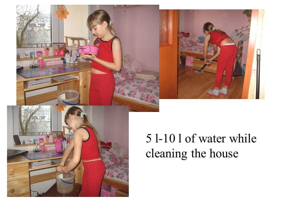 5 l-10 l of water while cleaning the house