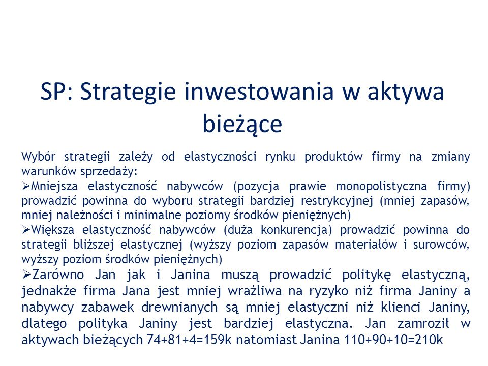 SP: Strategie inwestowania w aktywa bieżące Wybór strategii zależy od elastyczności rynku produktów firmy na zmiany warunków sprzedaży: Mniejsza elast