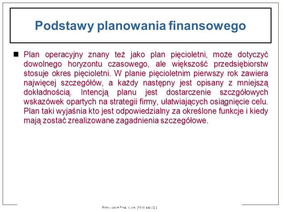 1-2 Planowanie Finansowe [Michalski G.] Zarządzanie Finansami Firmy dla Puratos Polska [Michalski G.] Podstawy planowania finansowego Plan operacyjny znany też jako plan pięcioletni, może dotyczyć dowolnego horyzontu czasowego, ale większość przedsiębiorstw stosuje okres pięcioletni.