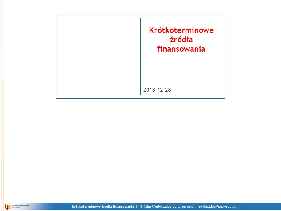 Krótkoterminowe źródła finansowania || © http://michalskig.ue.wroc.pl/pl | michalskig@ue.wroc.pl 2013-12-28 Krótkoterminowe źródła finansowania