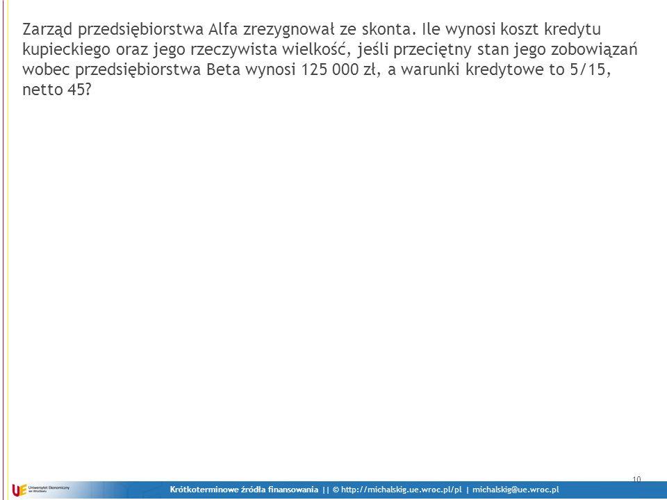 Krótkoterminowe źródła finansowania || © http://michalskig.ue.wroc.pl/pl | michalskig@ue.wroc.pl 10 Zarząd przedsiębiorstwa Alfa zrezygnował ze skonta