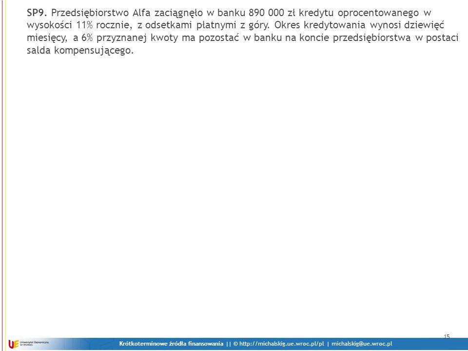 Krótkoterminowe źródła finansowania || © http://michalskig.ue.wroc.pl/pl | michalskig@ue.wroc.pl 15 SP9. Przedsiębiorstwo Alfa zaciągnęło w banku 890
