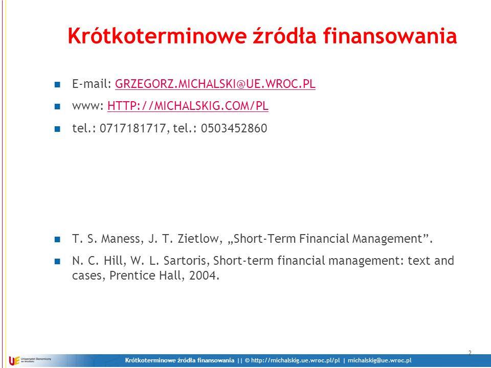 Krótkoterminowe źródła finansowania || © http://michalskig.ue.wroc.pl/pl | michalskig@ue.wroc.pl 2 Krótkoterminowe źródła finansowania E-mail: GRZEGOR