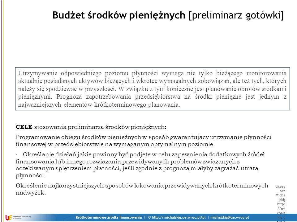 Krótkoterminowe źródła finansowania    © http://michalskig.ue.wroc.pl/pl   michalskig@ue.wroc.pl Grzeg orz Micha lski; http: //mi chals kig.c om/; mich alskig @one t.pl Budżet środków pieniężnych c.d.
