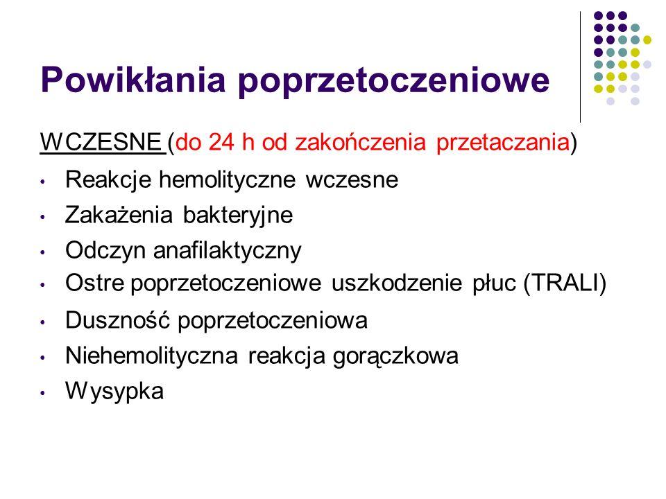 Powikłania poprzetoczeniowe WCZESNE (do 24 h od zakończenia przetaczania) Reakcje hemolityczne wczesne Zakażenia bakteryjne Odczyn anafilaktyczny Ostr