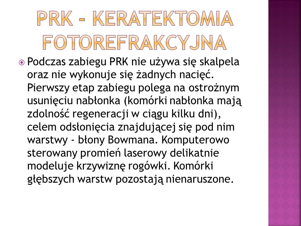 Podczas zabiegu PRK nie używa się skalpela oraz nie wykonuje się żadnych nacięć. Pierwszy etap zabiegu polega na ostrożnym usunięciu nabłonka (komórki