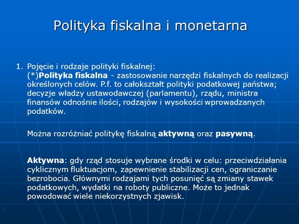Polityka fiskalna i monetarna 1.Pojęcie i rodzaje polityki fiskalnej: (*)Polityka fiskalna - zastosowanie narzędzi fiskalnych do realizacji określonyc