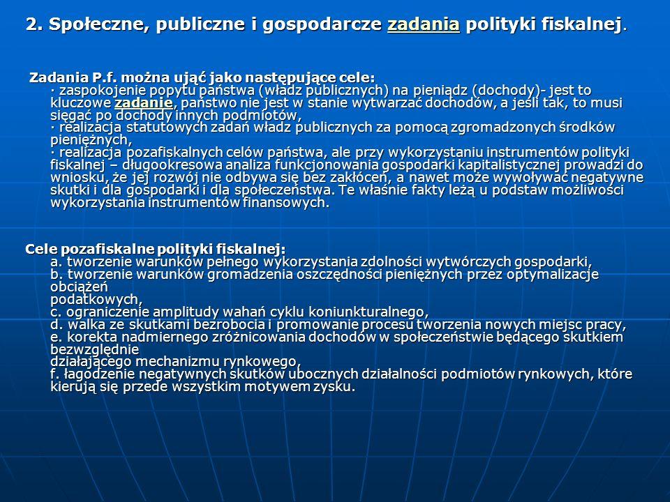 2. Społeczne, publiczne i gospodarcze zadania polityki fiskalnej. zadania Zadania P.f. można ująć jako następujące cele: · zaspokojenie popytu państwa