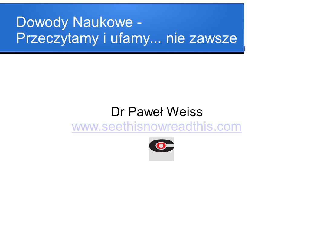 Dowody Naukowe - Przeczytamy i ufamy... nie zawsze Dr Paweł Weiss www.seethisnowreadthis.com