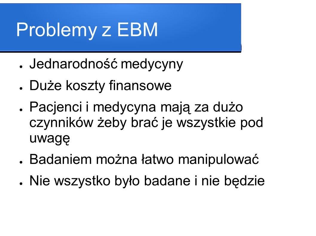 Problemy z EBM Jednarodność medycyny Duże koszty finansowe Pacjenci i medycyna mają za dużo czynników żeby brać je wszystkie pod uwagę Badaniem można